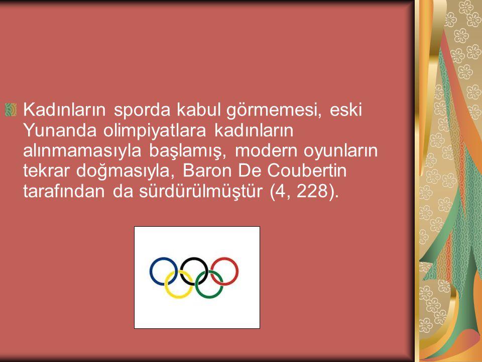 Kadınların sporda kabul görmemesi, eski Yunanda olimpiyatlara kadınların alınmamasıyla başlamış, modern oyunların tekrar doğmasıyla, Baron De Coubertin tarafından da sürdürülmüştür (4, 228).