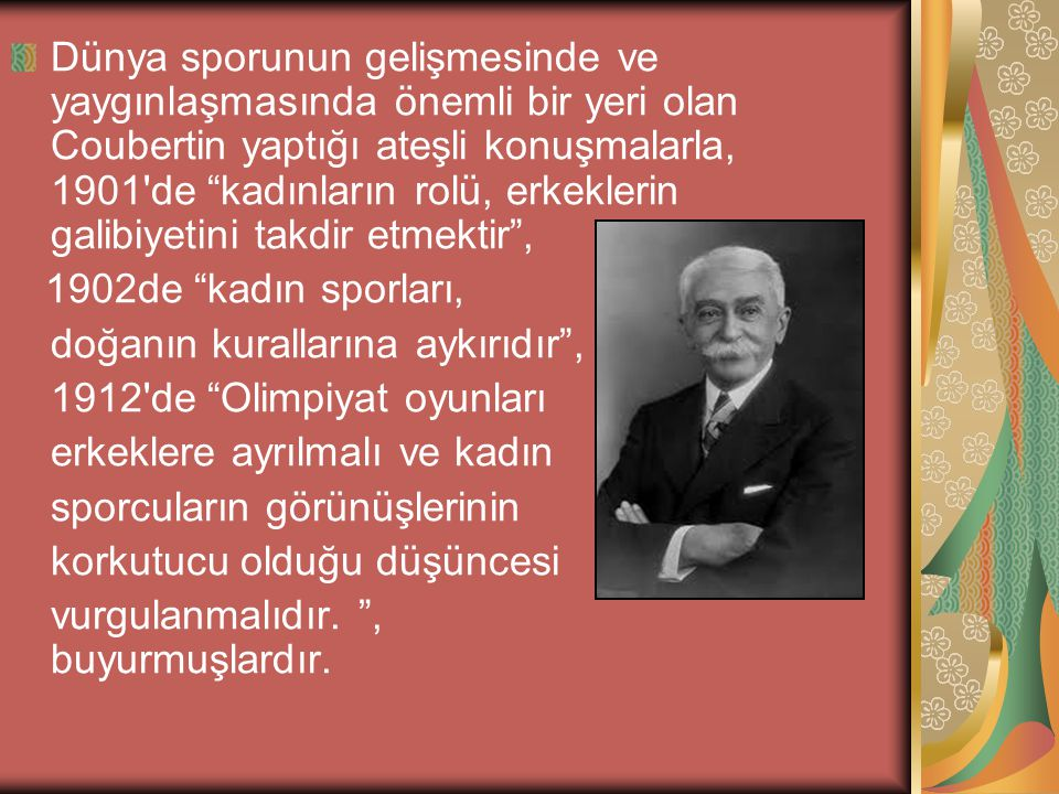 Dünya sporunun gelişmesinde ve yaygınlaşmasında önemli bir yeri olan Coubertin yaptığı ateşli konuşmalarla, 1901 de kadınların rolü, erkeklerin galibiyetini takdir etmektir ,