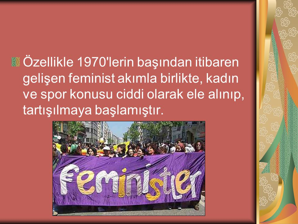Özellikle 1970 lerin başından itibaren gelişen feminist akımla birlikte, kadın ve spor konusu ciddi olarak ele alınıp, tartışılmaya başlamıştır.
