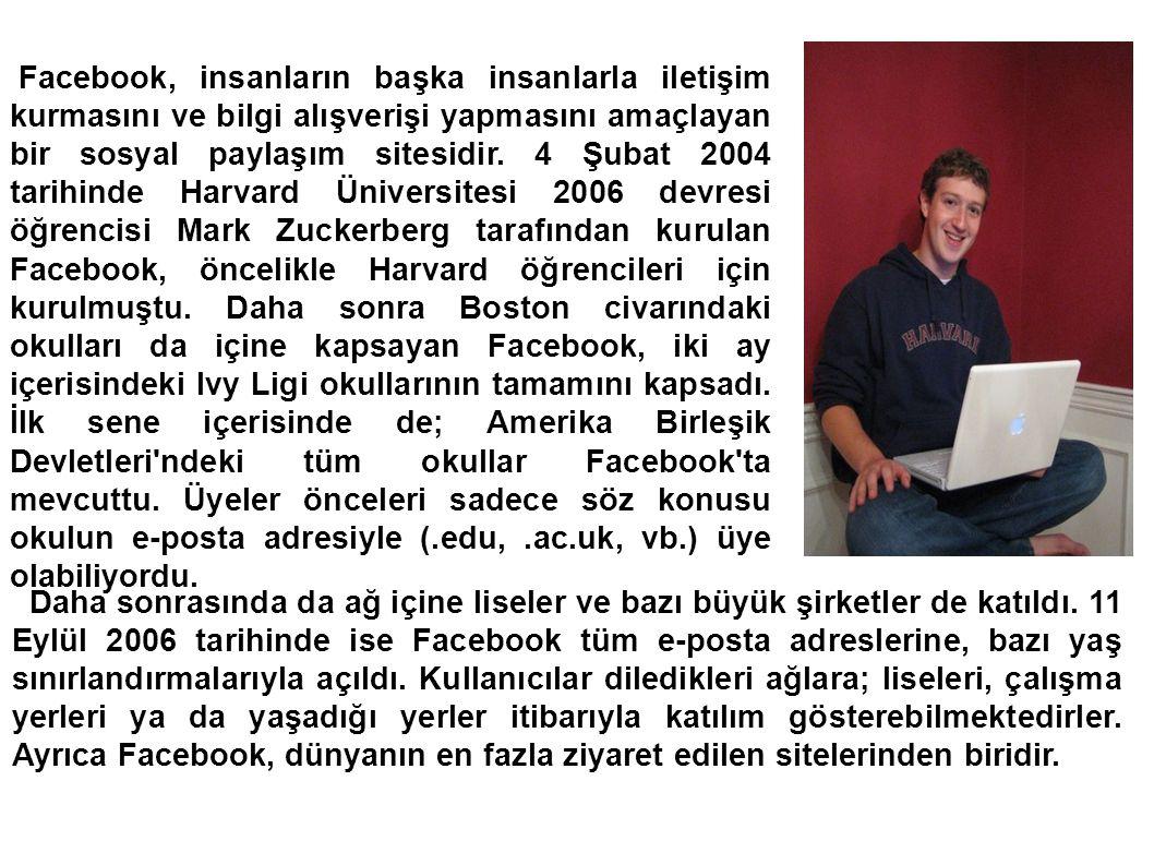 Facebook, insanların başka insanlarla iletişim kurmasını ve bilgi alışverişi yapmasını amaçlayan bir sosyal paylaşım sitesidir. 4 Şubat 2004 tarihinde Harvard Üniversitesi 2006 devresi öğrencisi Mark Zuckerberg tarafından kurulan Facebook, öncelikle Harvard öğrencileri için kurulmuştu. Daha sonra Boston civarındaki okulları da içine kapsayan Facebook, iki ay içerisindeki Ivy Ligi okullarının tamamını kapsadı. İlk sene içerisinde de; Amerika Birleşik Devletleri ndeki tüm okullar Facebook ta mevcuttu. Üyeler önceleri sadece söz konusu okulun e-posta adresiyle (.edu, .ac.uk, vb.) üye olabiliyordu.