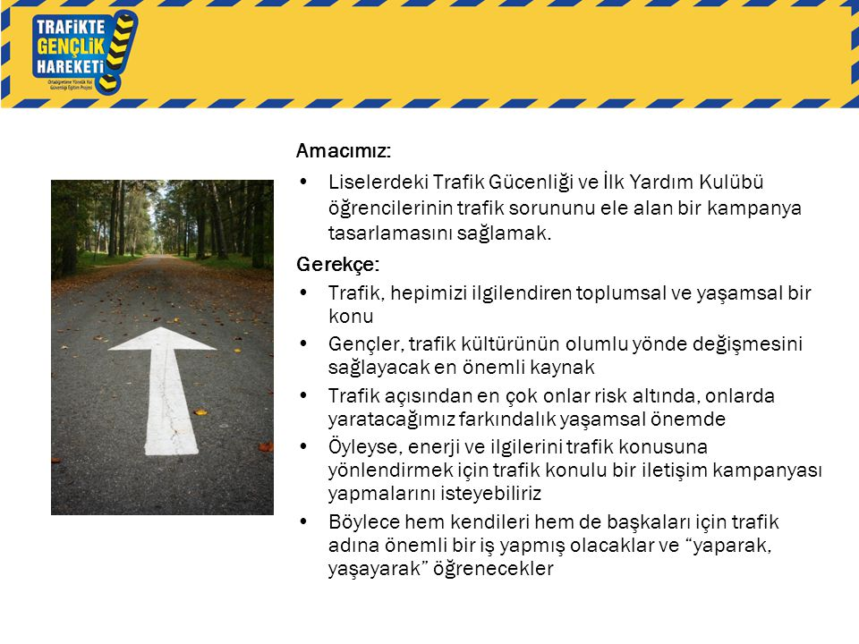 Amacımız: Liselerdeki Trafik Gücenliği ve İlk Yardım Kulübü öğrencilerinin trafik sorununu ele alan bir kampanya tasarlamasını sağlamak.