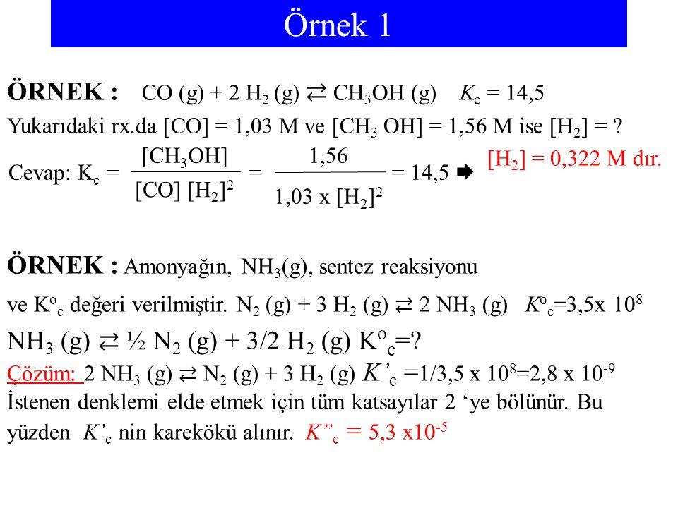 Örnek 1 ÖRNEK : CO (g) + 2 H2 (g) ⇄ CH3OH (g) Kc = 14,5