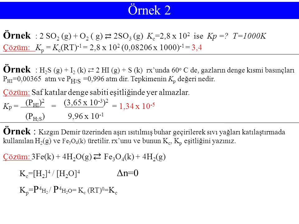 Örnek 2 Örnek : 2 SO2 (g) + O2 ( g) ⇄ 2SO3 (g) Kc=2,8 x 102 ise Kp = T=1000K. Çözüm: Kp = Kc(RT)-1 = 2,8 x 102 (0,08206 x 1000)-1 = 3,4.