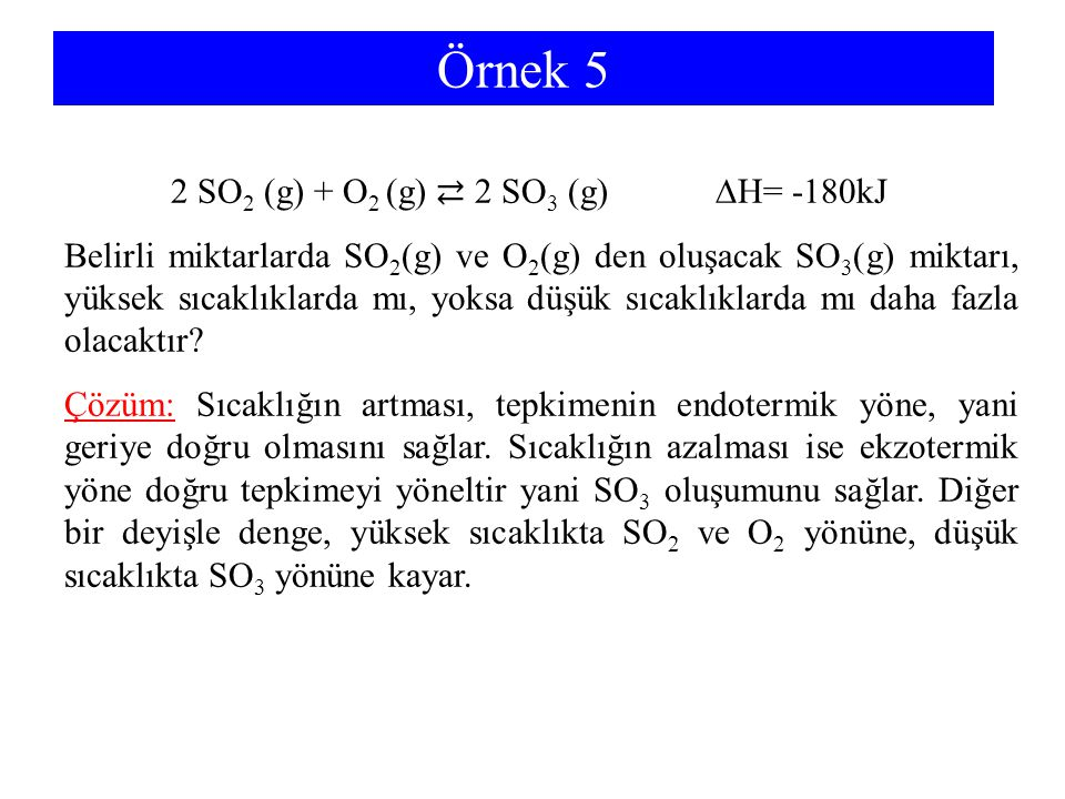 Örnek 5 2 SO2 (g) + O2 (g) ⇄ 2 SO3 (g) ∆H= -180kJ