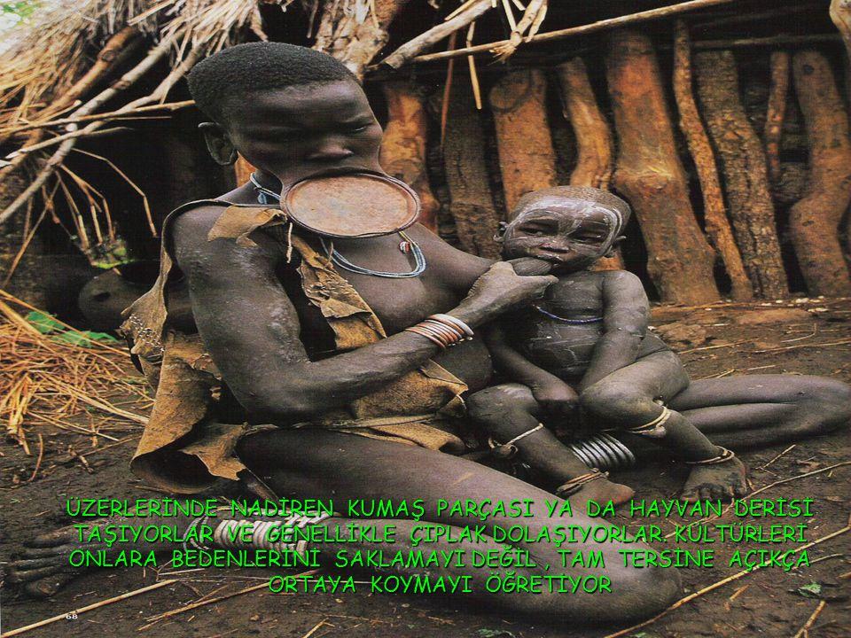 ÜZERLERİNDE NADİREN KUMAŞ PARÇASI YA DA HAYVAN DERİSİ TAŞIYORLAR VE GENELLİKLE ÇIPLAK DOLAŞIYORLAR.