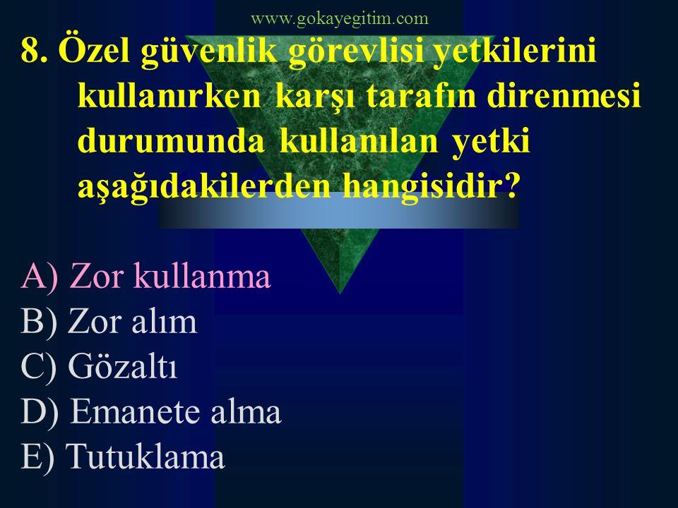 www.gokayegitim.com 8. Özel güvenlik görevlisi yetkilerini kullanırken karşı tarafın direnmesi durumunda kullanılan yetki aşağıdakilerden hangisidir