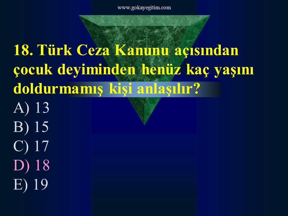 www.gokayegitim.com 18. Türk Ceza Kanunu açısından çocuk deyiminden henüz kaç yaşını doldurmamış kişi anlaşılır