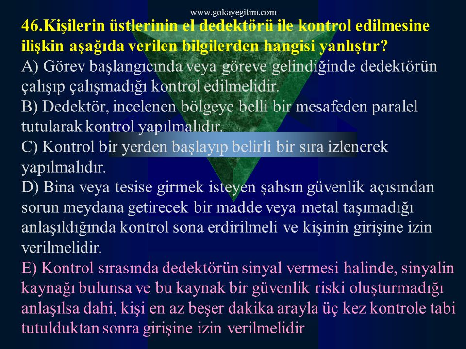 www.gokayegitim.com 46.Kişilerin üstlerinin el dedektörü ile kontrol edilmesine ilişkin aşağıda verilen bilgilerden hangisi yanlıştır