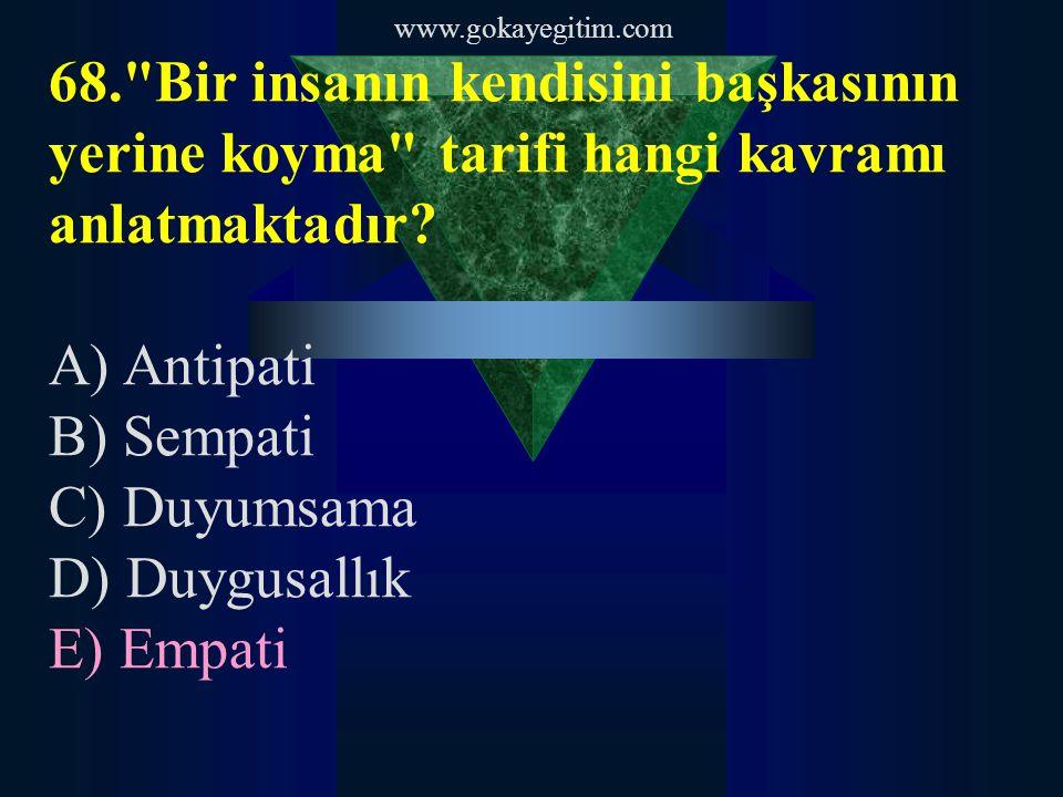 www.gokayegitim.com 68. Bir insanın kendisini başkasının yerine koyma tarifi hangi kavramı anlatmaktadır