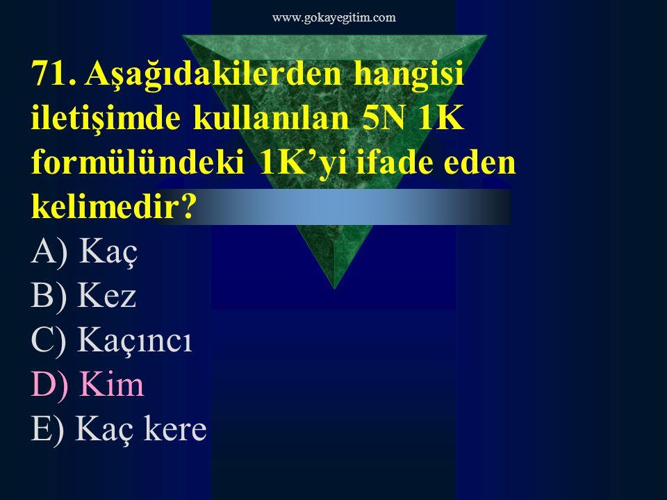 www.gokayegitim.com 71. Aşağıdakilerden hangisi iletişimde kullanılan 5N 1K formülündeki 1K'yi ifade eden kelimedir
