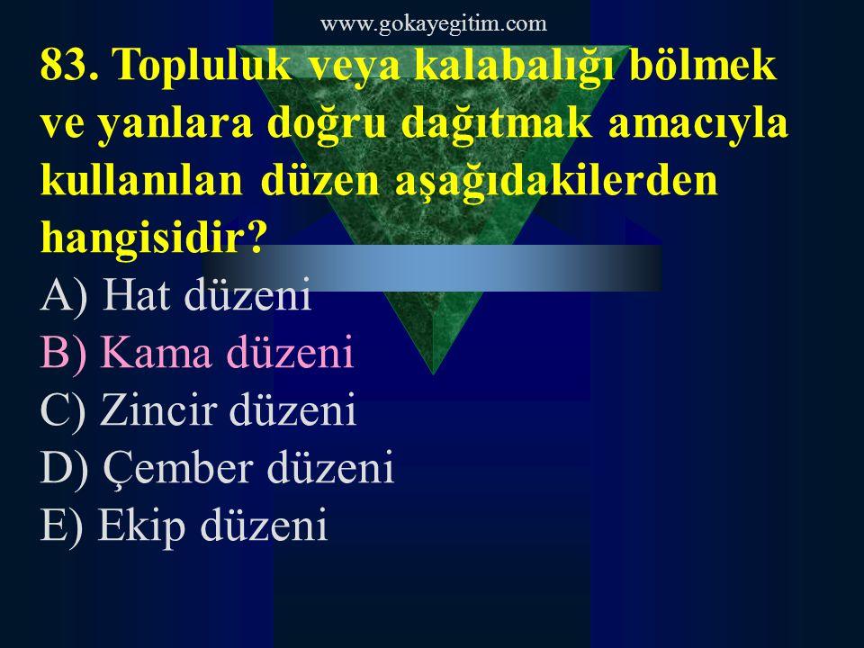 www.gokayegitim.com 83. Topluluk veya kalabalığı bölmek ve yanlara doğru dağıtmak amacıyla kullanılan düzen aşağıdakilerden hangisidir