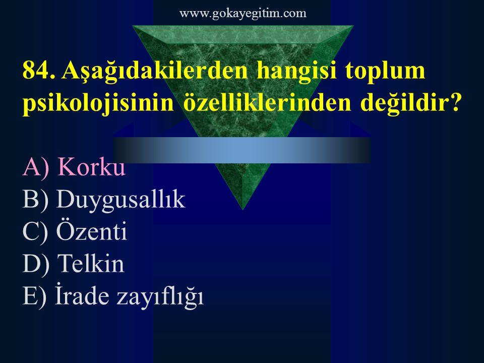 www.gokayegitim.com 84. Aşağıdakilerden hangisi toplum psikolojisinin özelliklerinden değildir A) Korku.