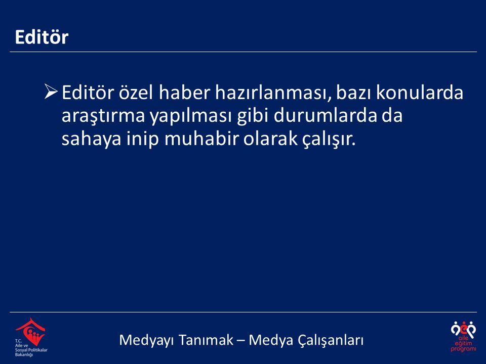 Editör Editör özel haber hazırlanması, bazı konularda araştırma yapılması gibi durumlarda da sahaya inip muhabir olarak çalışır.