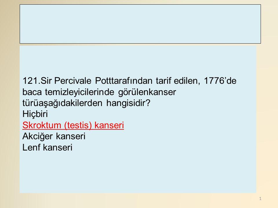 121.Sir Percivale Potttarafından tarif edilen, 1776'de baca temizleyicilerinde görülenkanser türüaşağıdakilerden hangisidir