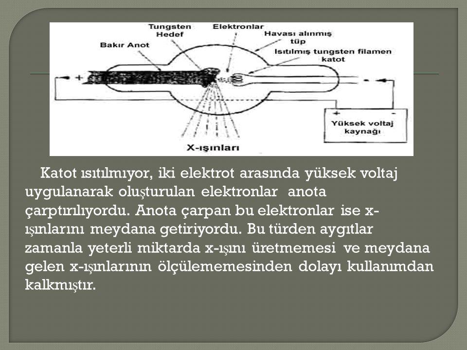 Katot ısıtılmıyor, iki elektrot arasında yüksek voltaj uygulanarak oluşturulan elektronlar anota çarptırılıyordu.