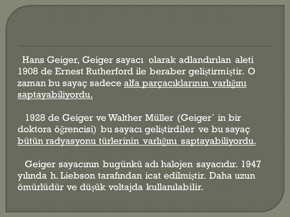 Hans Geiger, Geiger sayacı olarak adlandırılan aleti 1908 de Ernest Rutherford ile beraber geliştirmiştir.