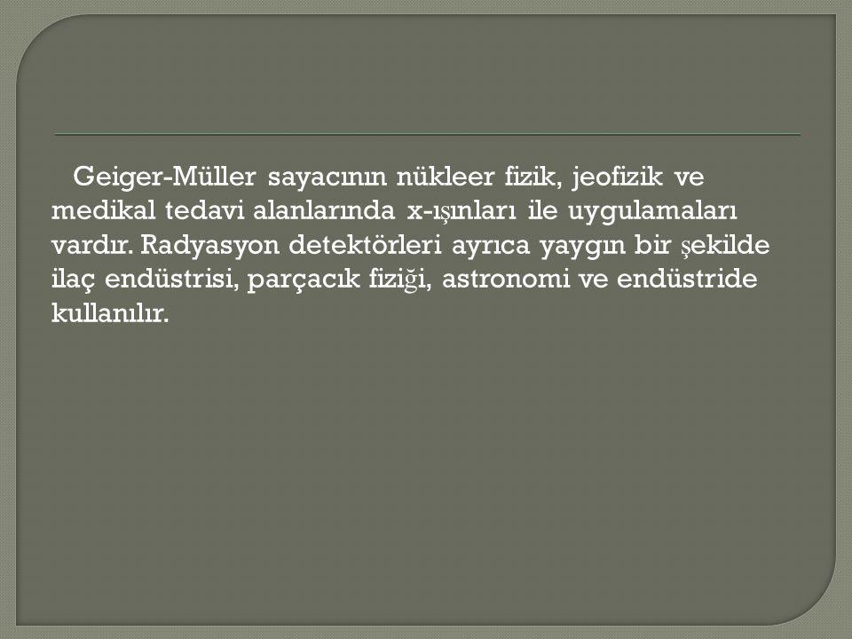 Geiger-Müller sayacının nükleer fizik, jeofizik ve medikal tedavi alanlarında x-ışınları ile uygulamaları vardır.