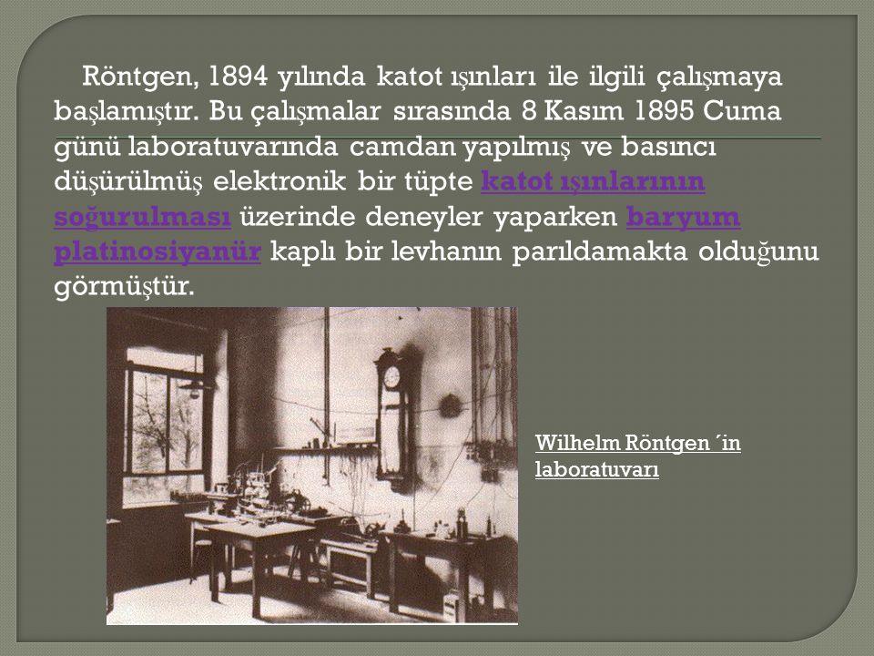 Röntgen, 1894 yılında katot ışınları ile ilgili çalışmaya başlamıştır