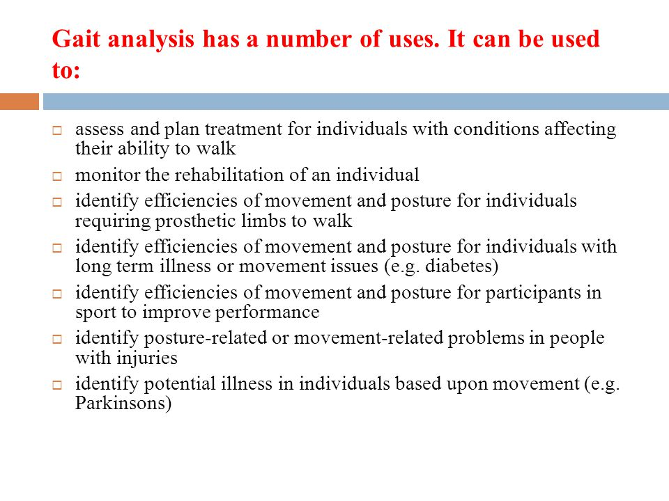 Gait analysis has a number of uses. It can be used to: