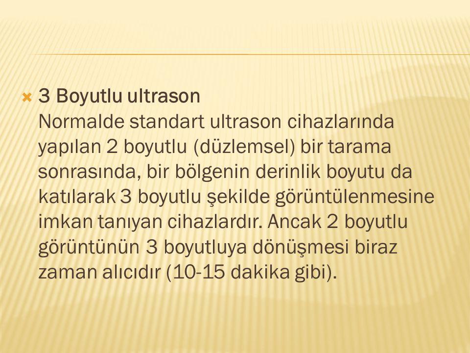 3 Boyutlu ultrason Normalde standart ultrason cihazlarında yapılan 2 boyutlu (düzlemsel) bir tarama sonrasında, bir bölgenin derinlik boyutu da katılarak 3 boyutlu şekilde görüntülenmesine imkan tanıyan cihazlardır.