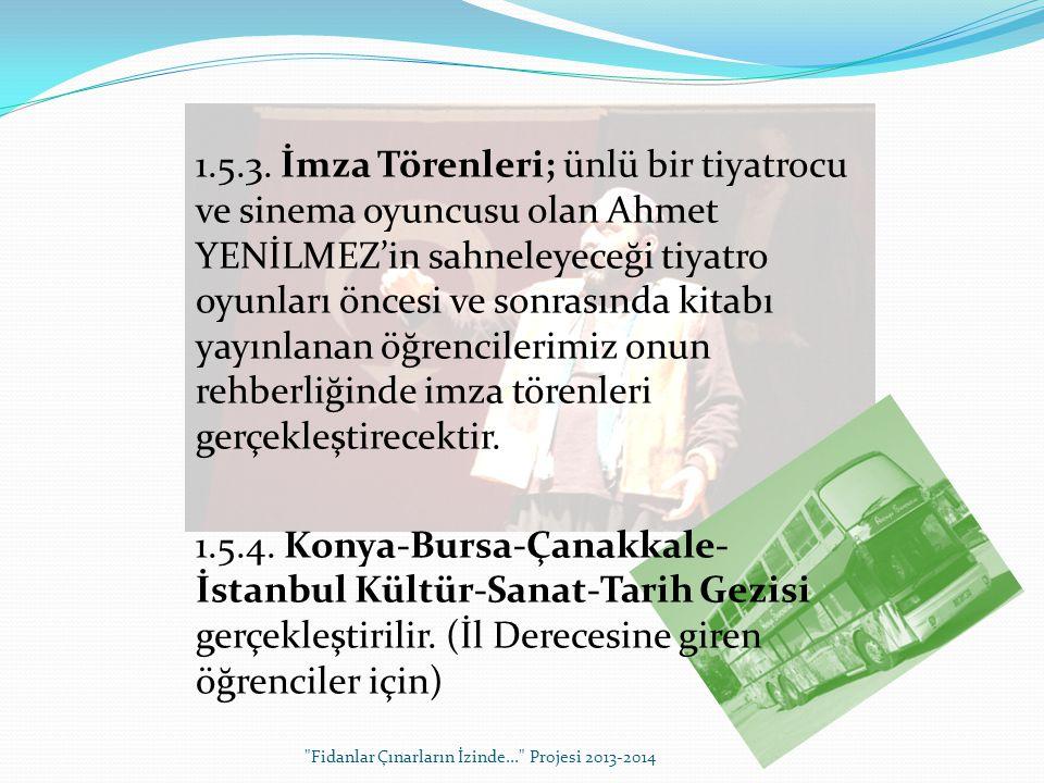 1.5.3. İmza Törenleri; ünlü bir tiyatrocu ve sinema oyuncusu olan Ahmet YENİLMEZ'in sahneleyeceği tiyatro oyunları öncesi ve sonrasında kitabı yayınlanan öğrencilerimiz onun rehberliğinde imza törenleri gerçekleştirecektir. 1.5.4. Konya-Bursa-Çanakkale-İstanbul Kültür-Sanat-Tarih Gezisi gerçekleştirilir. (İl Derecesine giren öğrenciler için)