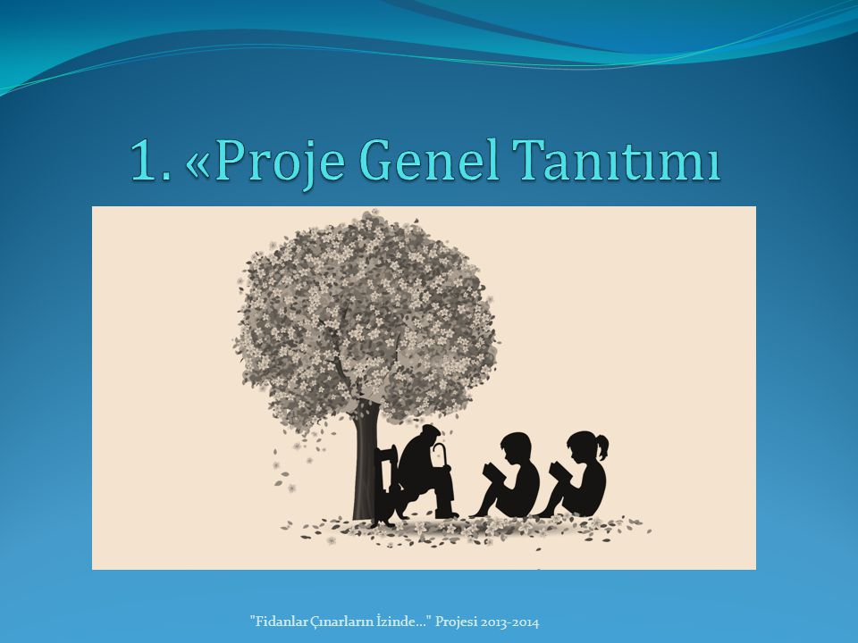 1. «Proje Genel Tanıtımı Fidanlar Çınarların İzinde... Projesi 2013-2014