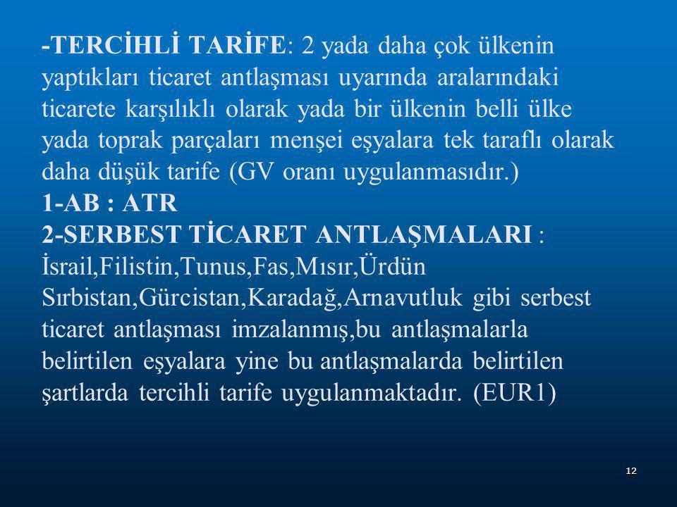 -TERCİHLİ TARİFE: 2 yada daha çok ülkenin yaptıkları ticaret antlaşması uyarında aralarındaki ticarete karşılıklı olarak yada bir ülkenin belli ülke yada toprak parçaları menşei eşyalara tek taraflı olarak daha düşük tarife (GV oranı uygulanmasıdır.) 1-AB : ATR 2-SERBEST TİCARET ANTLAŞMALARI : İsrail,Filistin,Tunus,Fas,Mısır,Ürdün Sırbistan,Gürcistan,Karadağ,Arnavutluk gibi serbest ticaret antlaşması imzalanmış,bu antlaşmalarla belirtilen eşyalara yine bu antlaşmalarda belirtilen şartlarda tercihli tarife uygulanmaktadır.