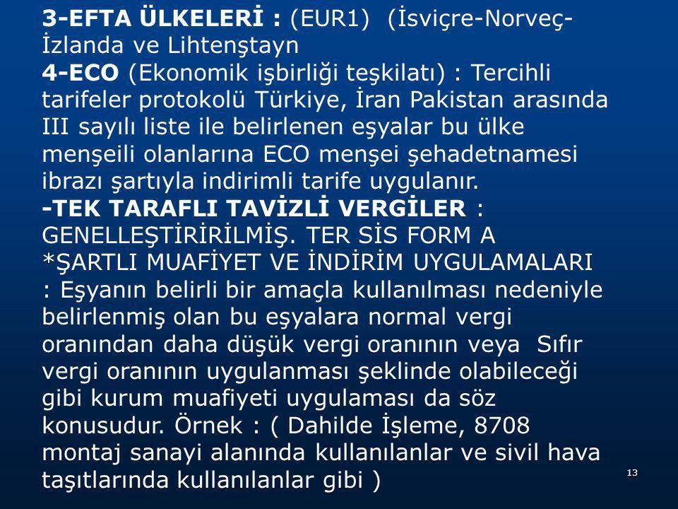 3-EFTA ÜLKELERİ : (EUR1) (İsviçre-Norveç-İzlanda ve Lihtenştayn 4-ECO (Ekonomik işbirliği teşkilatı) : Tercihli tarifeler protokolü Türkiye, İran Pakistan arasında III sayılı liste ile belirlenen eşyalar bu ülke menşeili olanlarına ECO menşei şehadetnamesi ibrazı şartıyla indirimli tarife uygulanır.