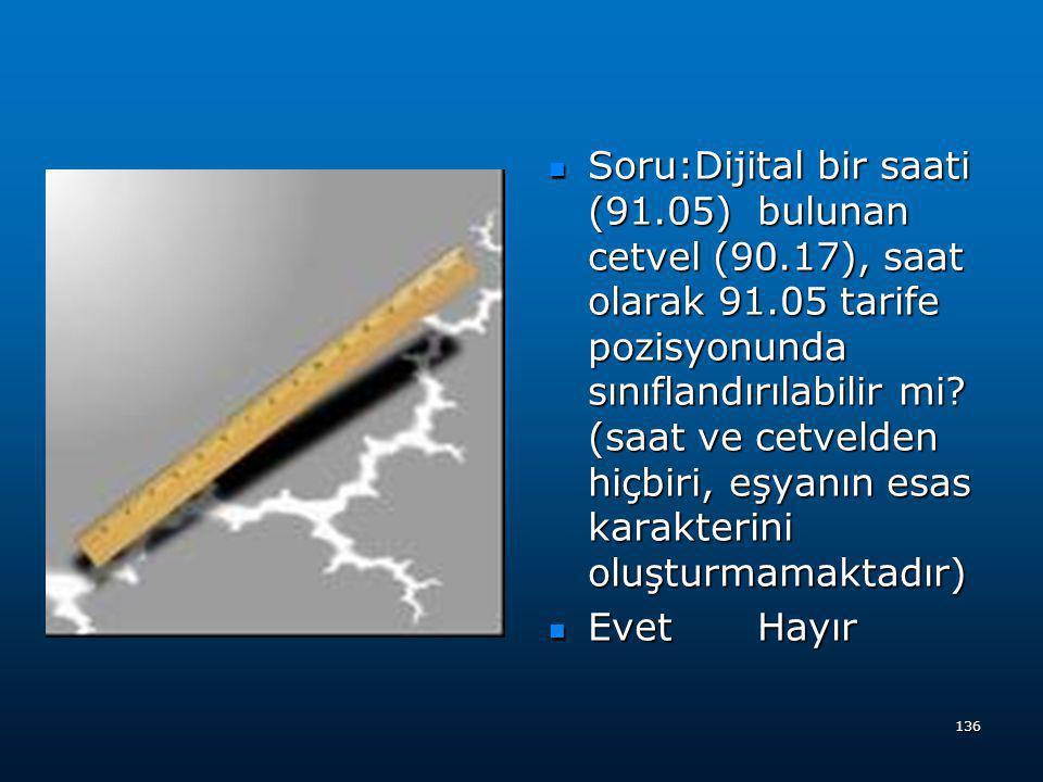 Soru:Dijital bir saati (91.05) bulunan cetvel (90.17), saat olarak 91.05 tarife pozisyonunda sınıflandırılabilir mi (saat ve cetvelden hiçbiri, eşyanın esas karakterini oluşturmamaktadır)