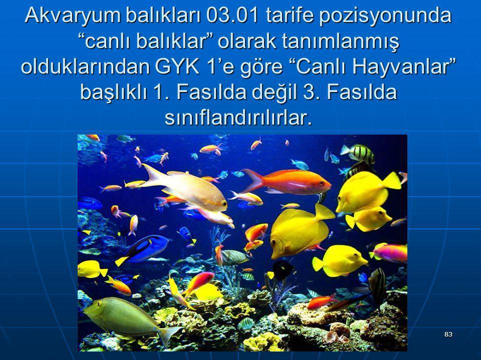 Akvaryum balıkları 03.01 tarife pozisyonunda canlı balıklar olarak tanımlanmış olduklarından GYK 1'e göre Canlı Hayvanlar başlıklı 1.