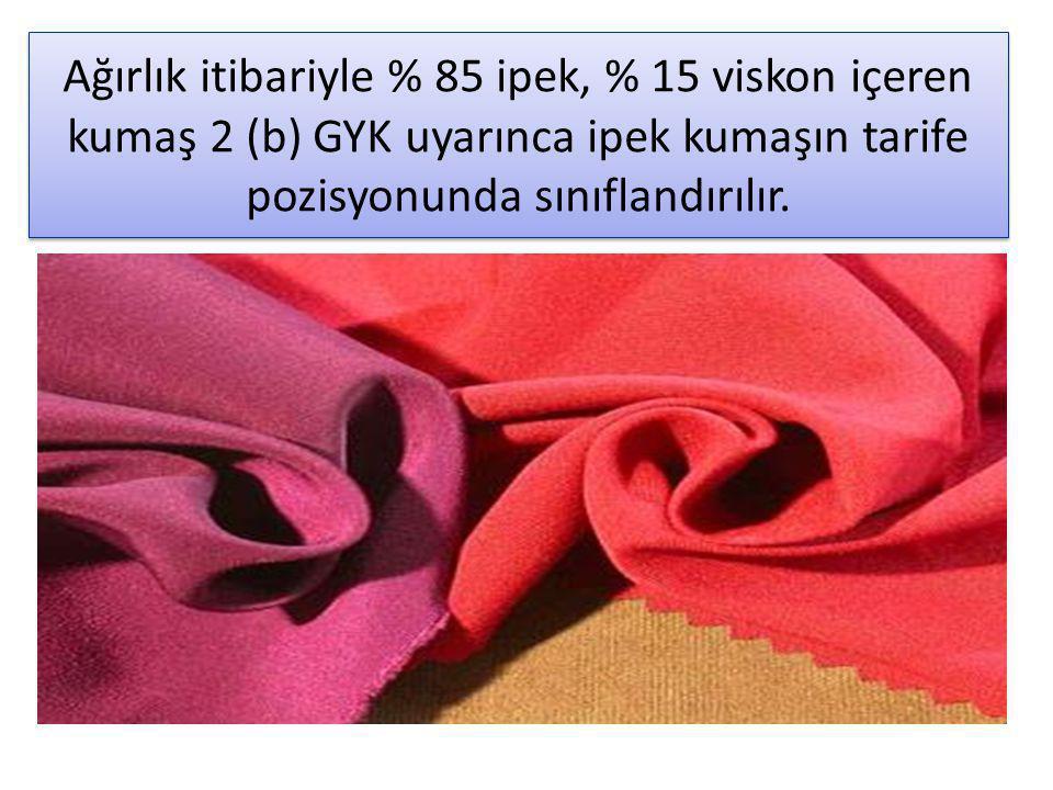 Ağırlık itibariyle % 85 ipek, % 15 viskon içeren kumaş 2 (b) GYK uyarınca ipek kumaşın tarife pozisyonunda sınıflandırılır.
