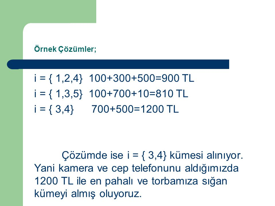 Örnek Çözümler; i = { 1,2,4} 100+300+500=900 TL. i = { 1,3,5} 100+700+10=810 TL. i = { 3,4} 700+500=1200 TL.