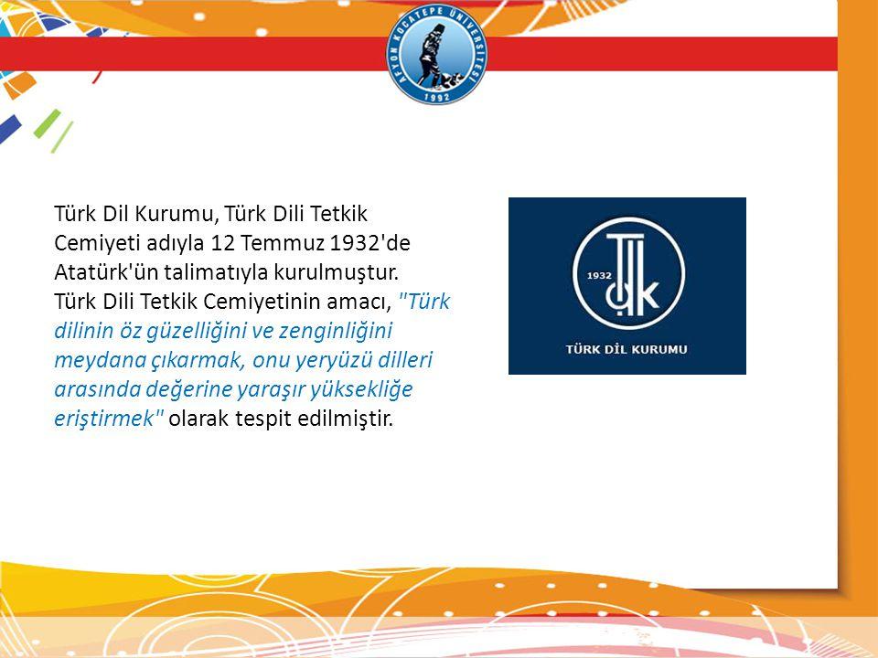 Türk Dil Kurumu, Türk Dili Tetkik Cemiyeti adıyla 12 Temmuz 1932 de Atatürk ün talimatıyla kurulmuştur.