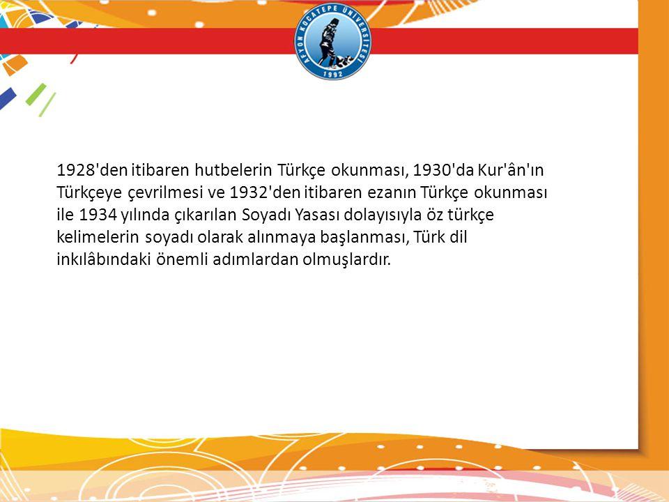 1928 den itibaren hutbelerin Türkçe okunması, 1930 da Kur ân ın Türkçeye çevrilmesi ve 1932 den itibaren ezanın Türkçe okunması ile 1934 yılında çıkarılan Soyadı Yasası dolayısıyla öz türkçe kelimelerin soyadı olarak alınmaya başlanması, Türk dil inkılâbındaki önemli adımlardan olmuşlardır.