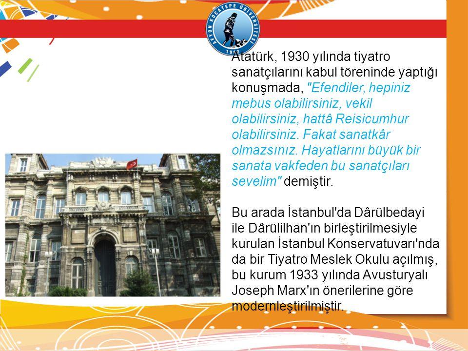 Atatürk, 1930 yılında tiyatro sanatçılarını kabul töreninde yaptığı konuşmada, Efendiler, hepiniz mebus olabilirsiniz, vekil olabilirsiniz, hattâ Reisicumhur olabilirsiniz. Fakat sanatkâr olmazsınız. Hayatlarını büyük bir sanata vakfeden bu sanatçıları sevelim demiştir.