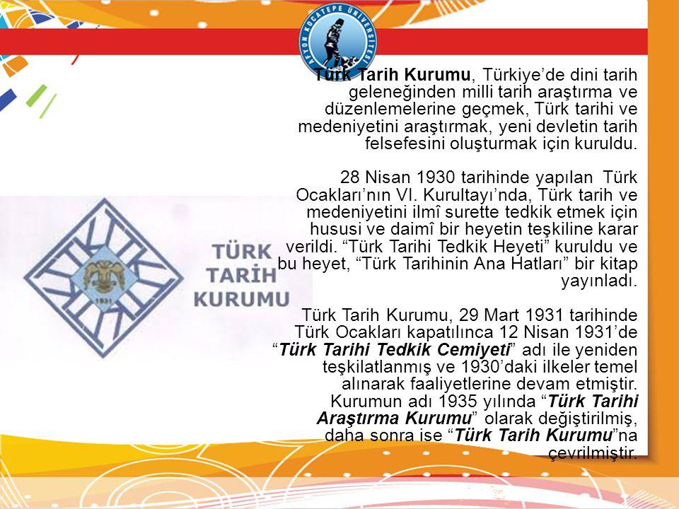 Türk Tarih Kurumu, Türkiye'de dini tarih geleneğinden milli tarih araştırma ve düzenlemelerine geçmek, Türk tarihi ve medeniyetini araştırmak, yeni devletin tarih felsefesini oluşturmak için kuruldu.