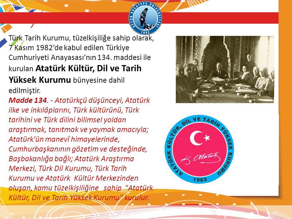 Türk Tarih Kurumu, tüzelkişiliğe sahip olarak, 7 Kasım 1982'de kabul edilen Türkiye Cumhuriyeti Anayasası'nın 134. maddesi ile kurulan Atatürk Kültür, Dil ve Tarih Yüksek Kurumu bünyesine dahil edilmiştir.