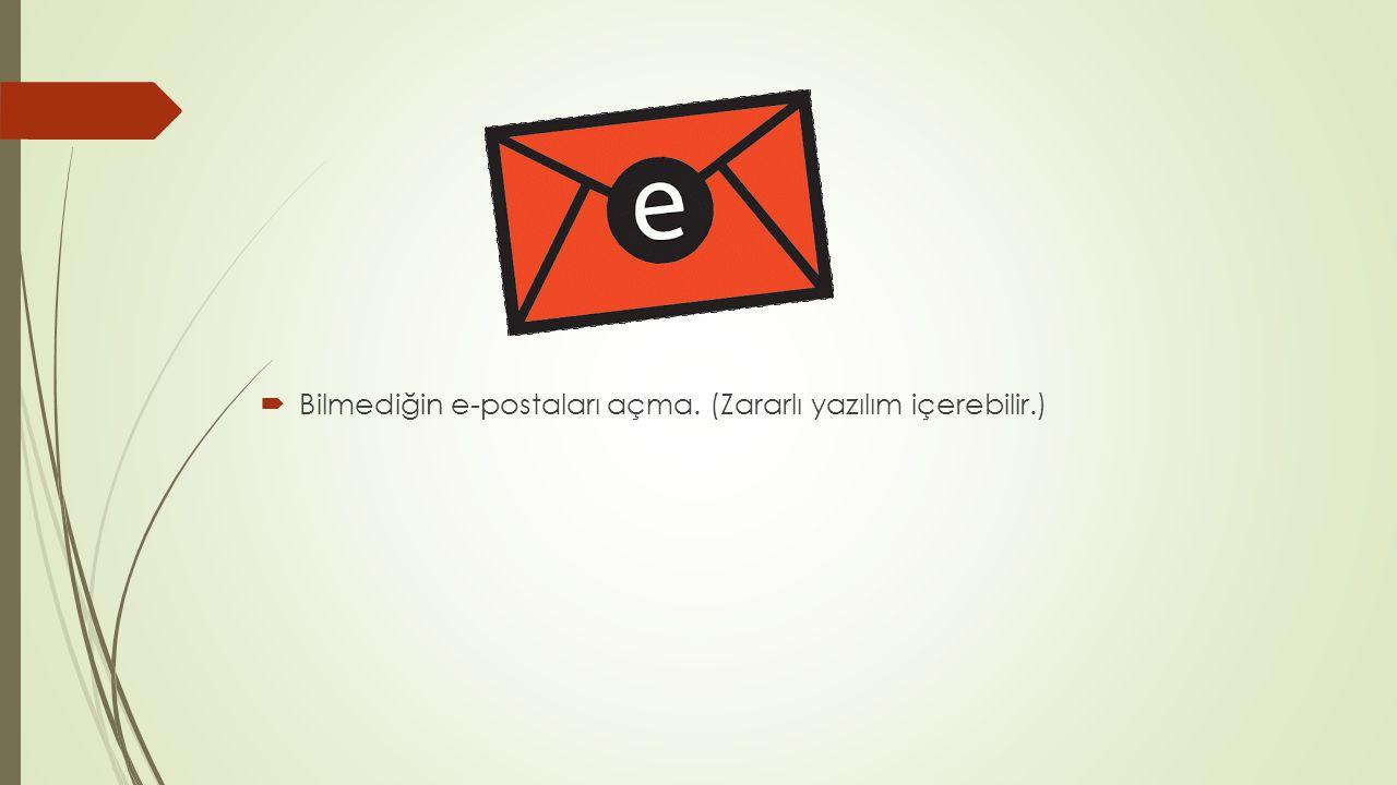Bilmediğin e-postaları açma. (Zararlı yazılım içerebilir.)