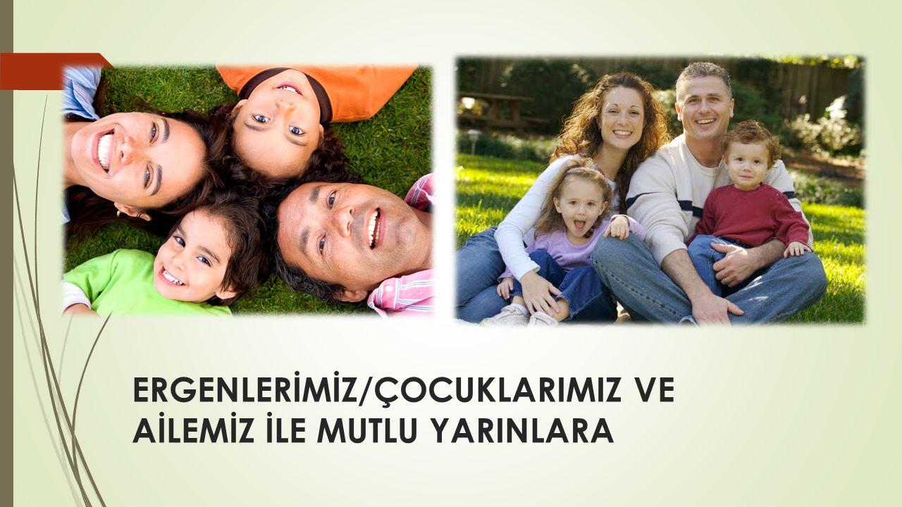 ERGENLERİMİZ/ÇOCUKLARIMIZ VE AİLEMİZ İLE MUTLU YARINLARA