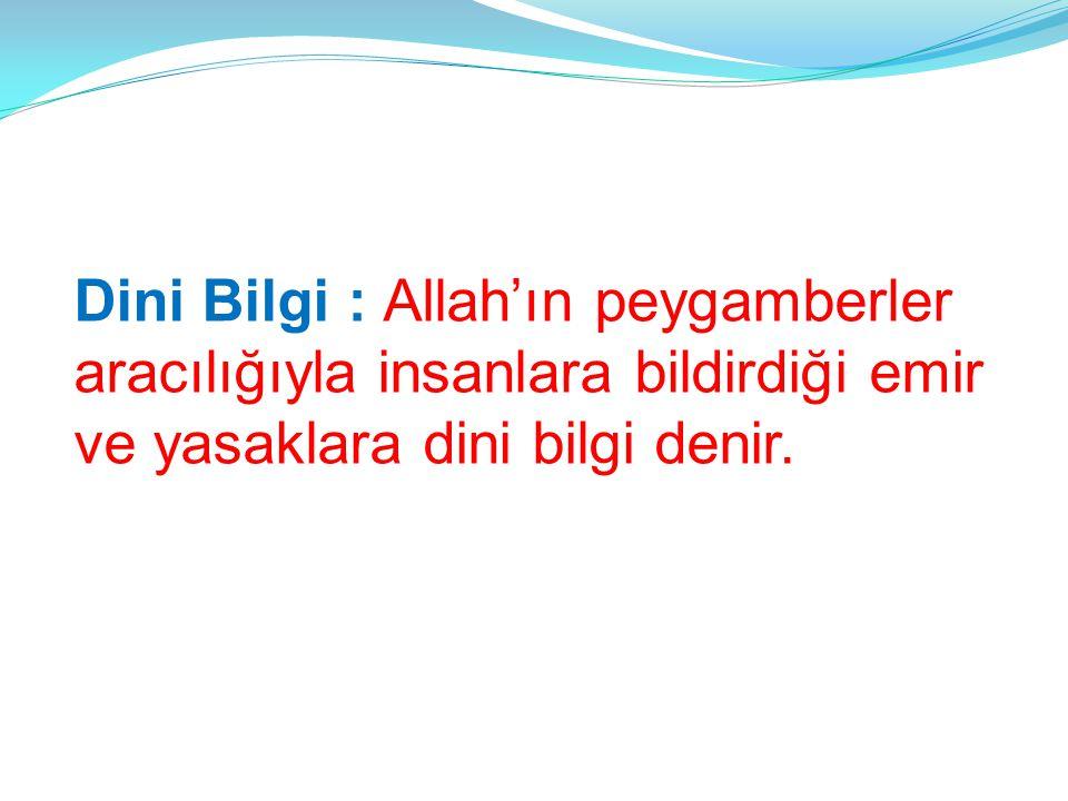 Dini Bilgi : Allah'ın peygamberler aracılığıyla insanlara bildirdiği emir ve yasaklara dini bilgi denir.
