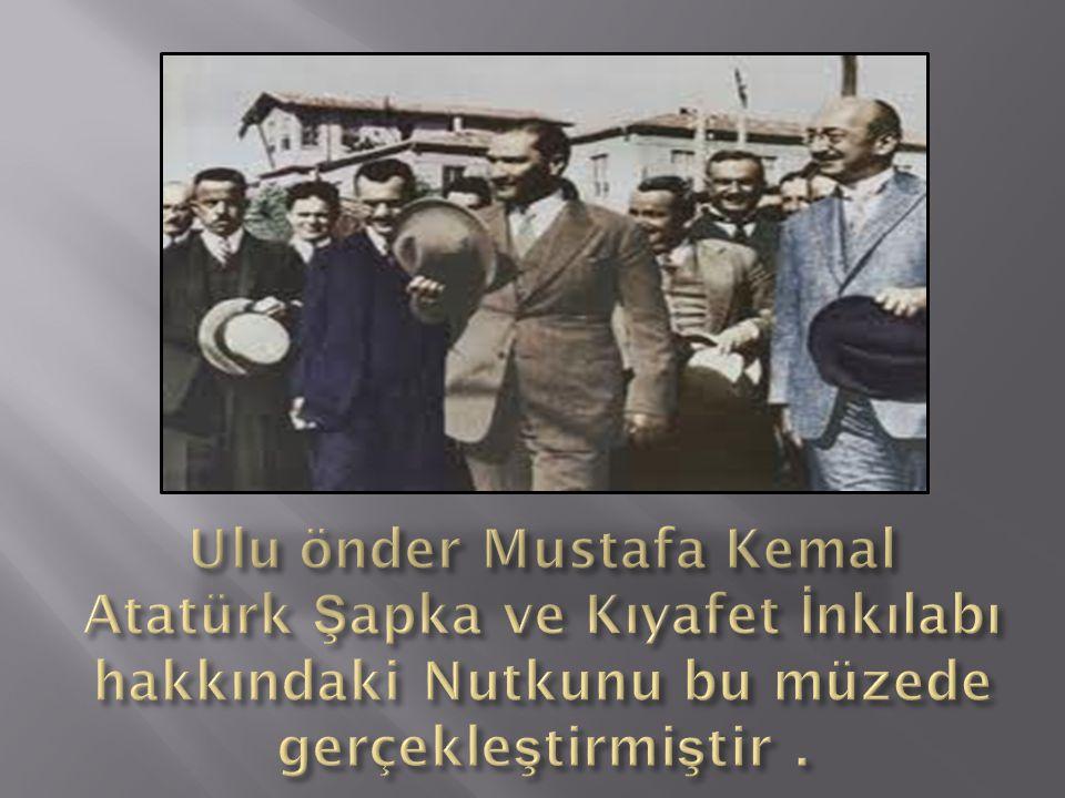 Ulu önder Mustafa Kemal Atatürk Şapka ve Kıyafet İnkılabı hakkındaki Nutkunu bu müzede gerçekleştirmiştir .