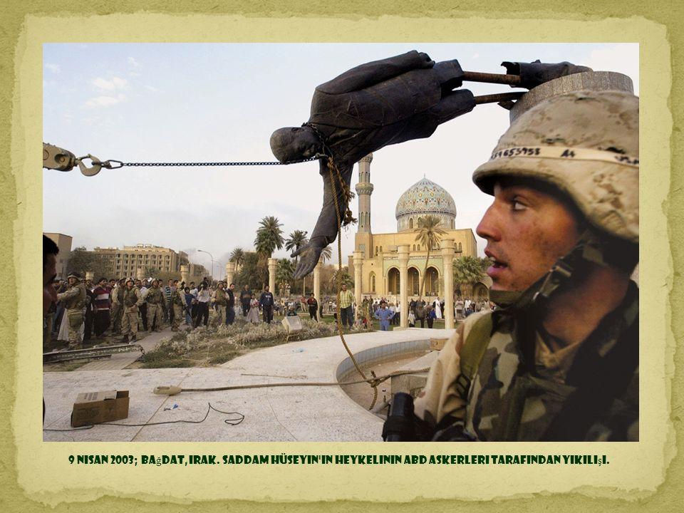 9 Nisan 2003; Bağdat, Irak. Saddam Hüseyin in heykelinin ABD askerleri tarafından yıkılışı.