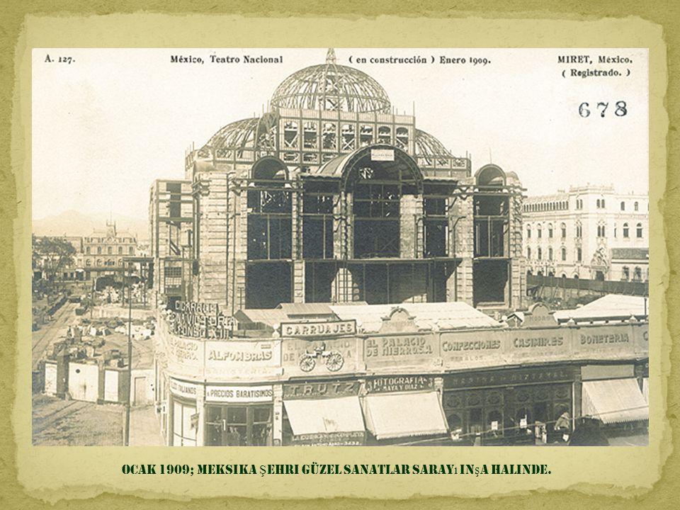 Ocak 1909; Meksika Şehri Güzel Sanatlar Sarayı inşa halinde.