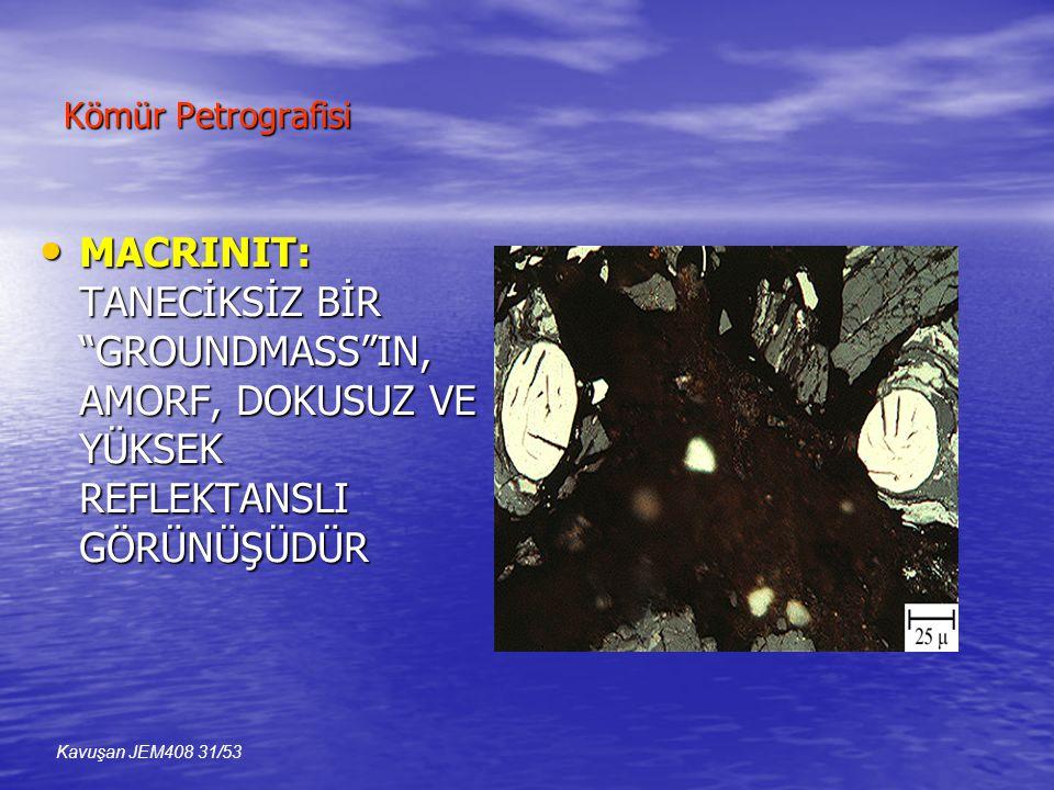 Kömür Petrografisi MACRINIT: TANECİKSİZ BİR GROUNDMASS IN, AMORF, DOKUSUZ VE YÜKSEK REFLEKTANSLI GÖRÜNÜŞÜDÜR.