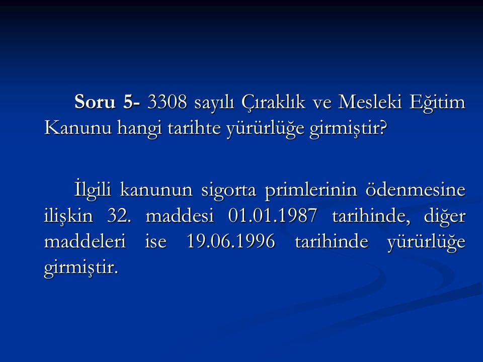 Soru 5- 3308 sayılı Çıraklık ve Mesleki Eğitim Kanunu hangi tarihte yürürlüğe girmiştir