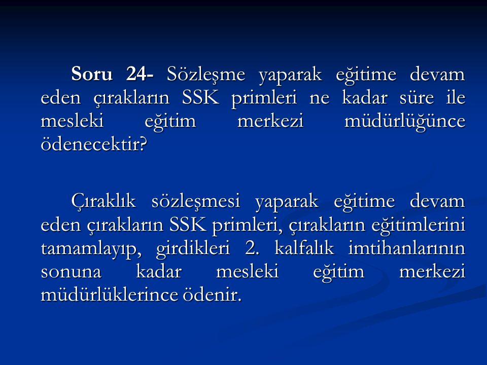 Soru 24- Sözleşme yaparak eğitime devam eden çırakların SSK primleri ne kadar süre ile mesleki eğitim merkezi müdürlüğünce ödenecektir