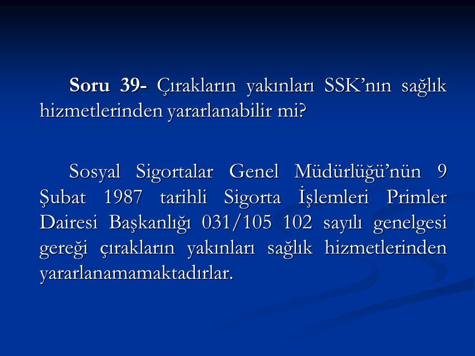 Soru 39- Çırakların yakınları SSK'nın sağlık hizmetlerinden yararlanabilir mi