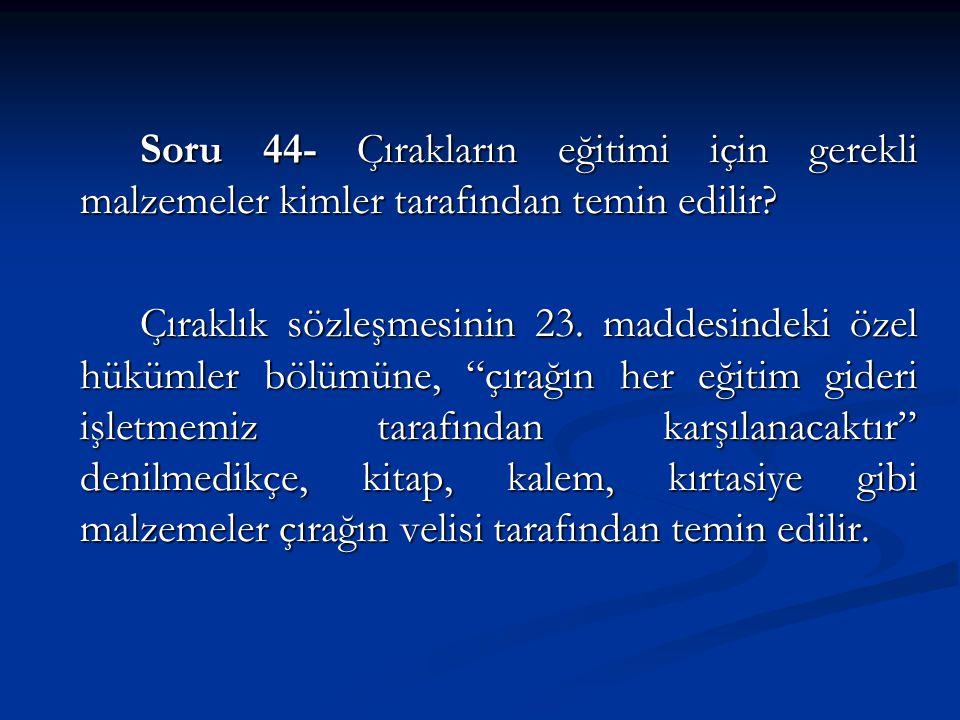 Soru 44- Çırakların eğitimi için gerekli malzemeler kimler tarafından temin edilir