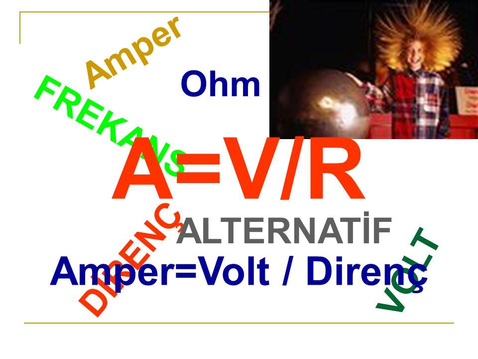 Amper Ohm A=V/R Amper=Volt / Direnç FREKANS ALTERNATİF DİRENÇ VOLT
