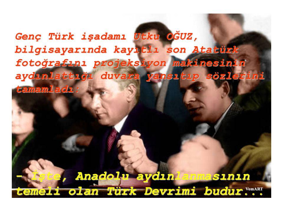 - İşte, Anadolu aydınlanmasının temeli olan Türk Devrimi budur...